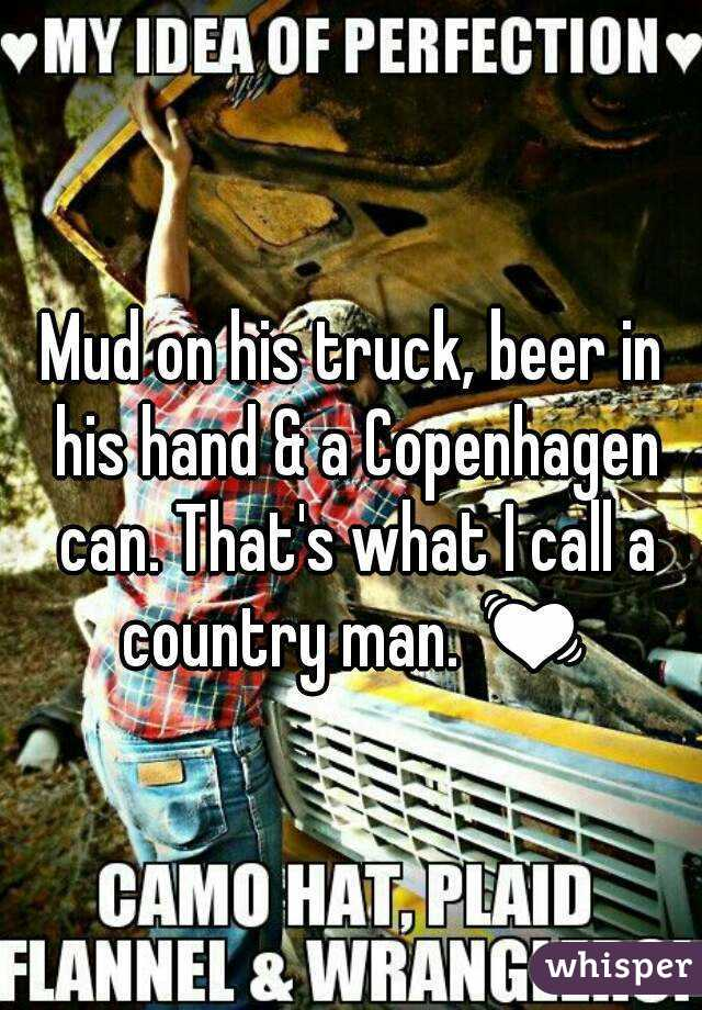 Mud on his truck, beer in his hand & a Copenhagen can. That's what I call a country man. 💓