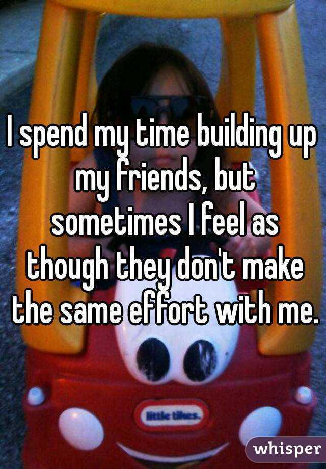 I spend my time building up my friends, but sometimes I feel as though they don't make the same effort with me.