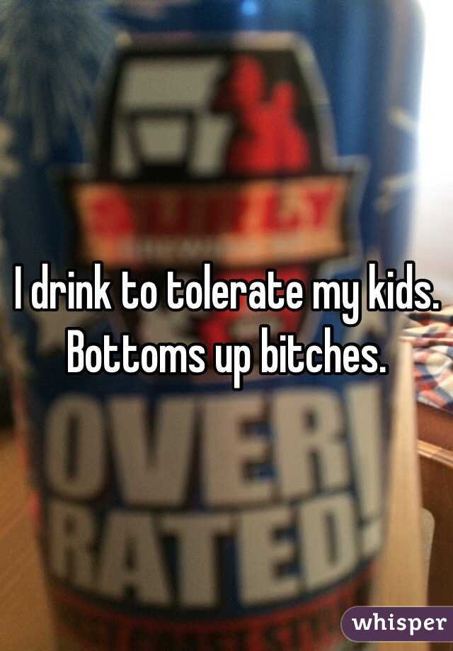 I drink to tolerate my kids.  Bottoms up bitches.