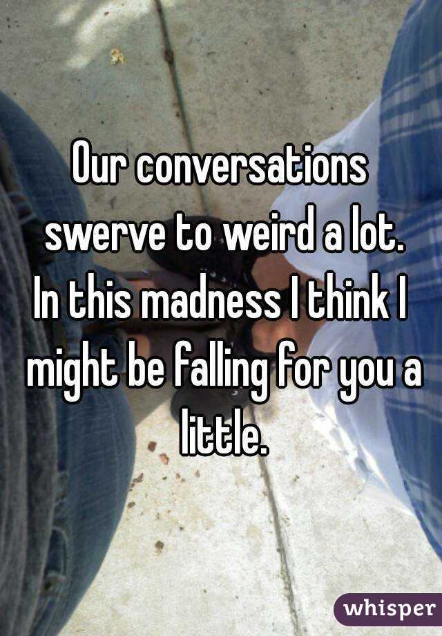 Our conversations swerve to weird a lot. In this madness I think I might be falling for you a little.