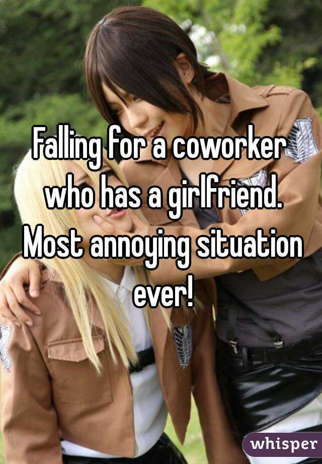 Falling for a coworker who has a girlfriend. Most annoying situation ever!