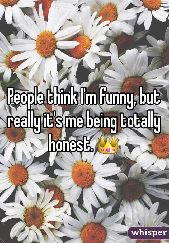 People think I'm funny, but really it's me being totally honest. 👑