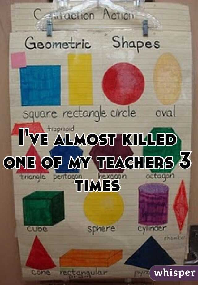 I've almost killed one of my teachers 3 times