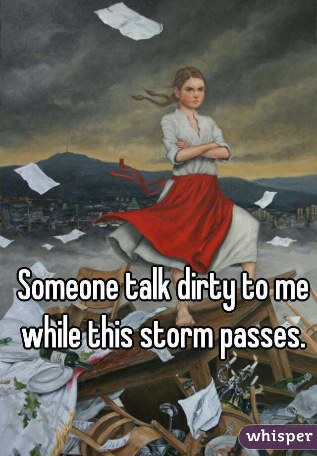 Someone talk dirty to me while this storm passes.
