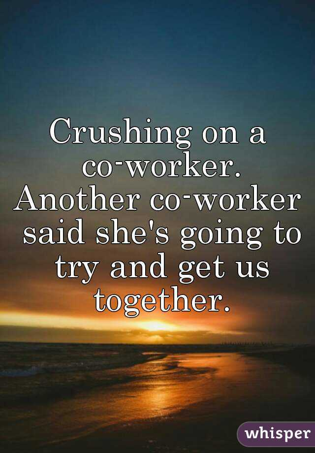 Crushing on a co-worker. Another co-worker said she's going to try and get us together.