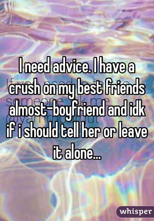 I need advice. I have a crush on my best friends almost-boyfriend and idk if i should tell her or leave it alone...
