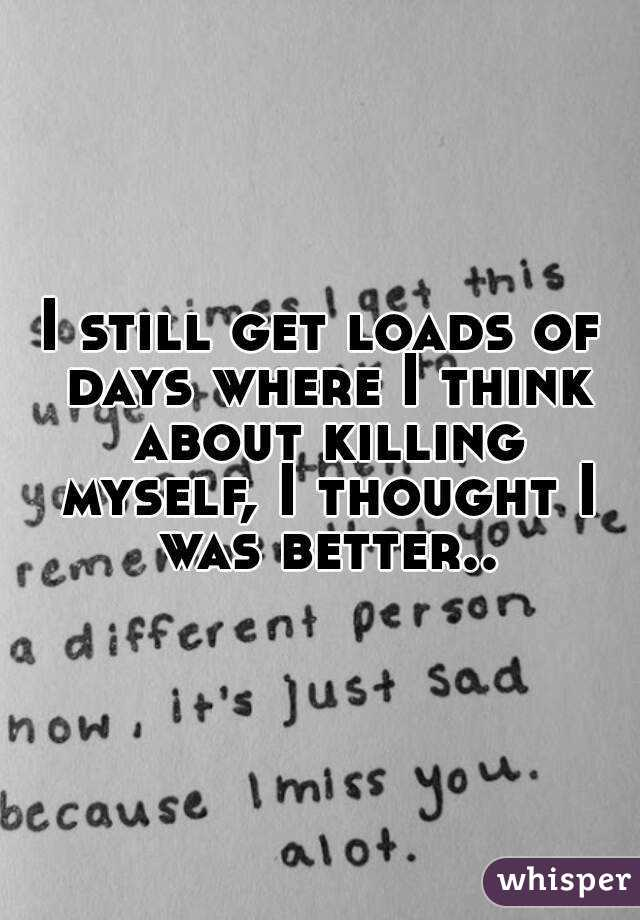 I still get loads of days where I think about killing myself, I thought I was better..