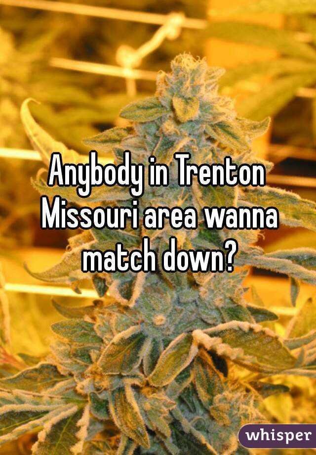 Anybody in Trenton Missouri area wanna match down?