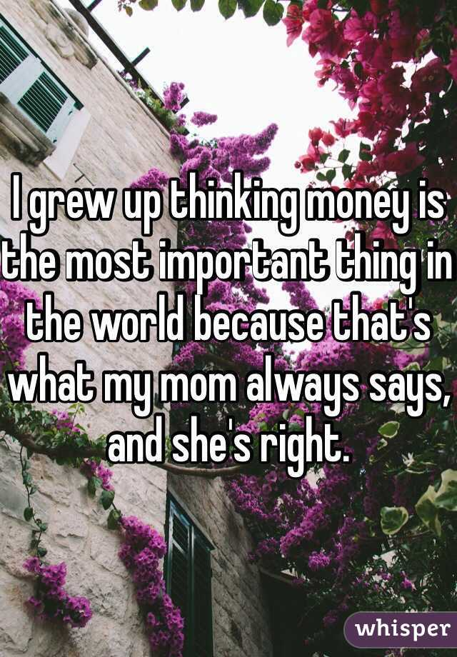 I grew up thinking money is the most important thing in the world because that's what my mom always says, and she's right.