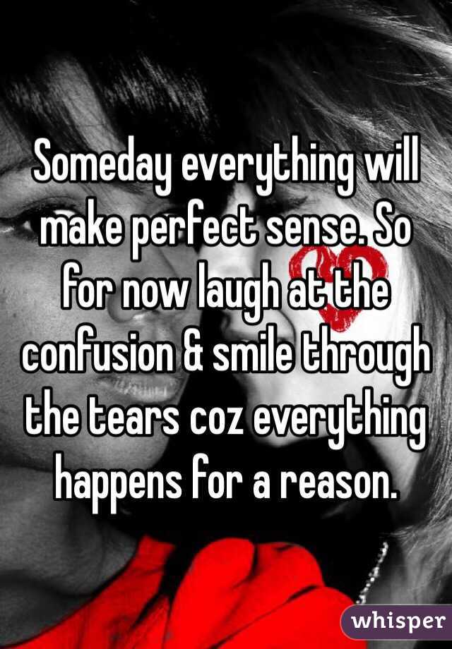 Someday everything will make perfect sense. So for now laugh at the confusion & smile through the tears coz everything happens for a reason.
