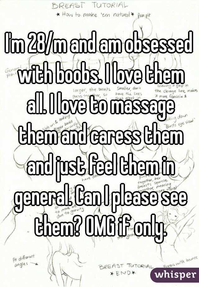 I'm 28/m and am obsessed with boobs. I love them all. I love to massage them and caress them and just feel them in general. Can I please see them? OMG if only.
