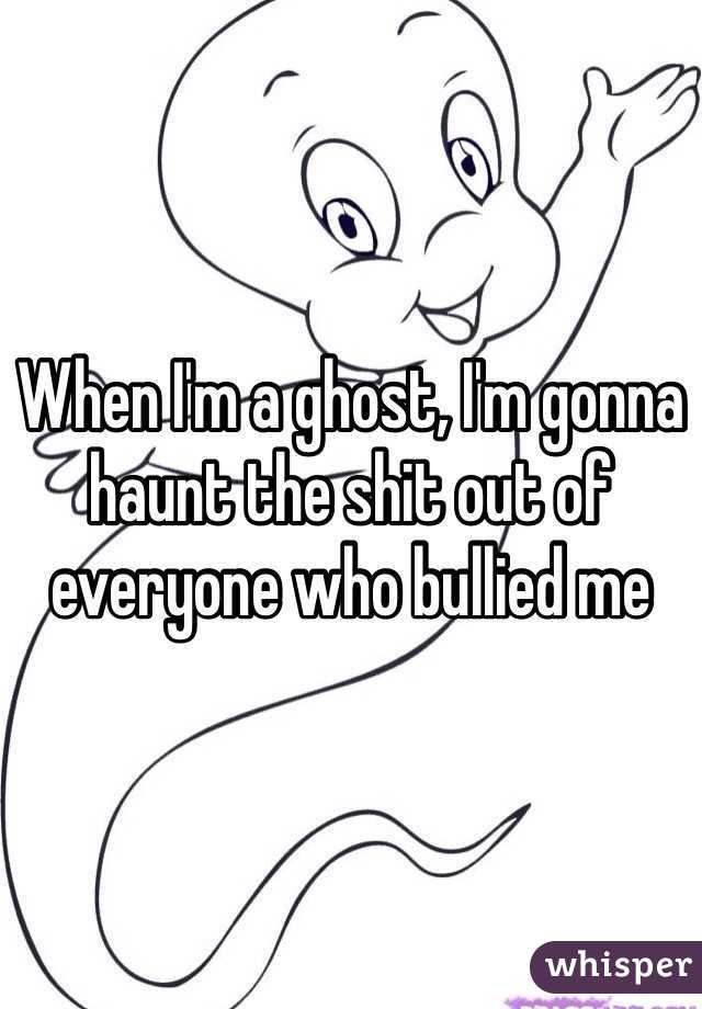 When I'm a ghost, I'm gonna haunt the shit out of everyone who bullied me