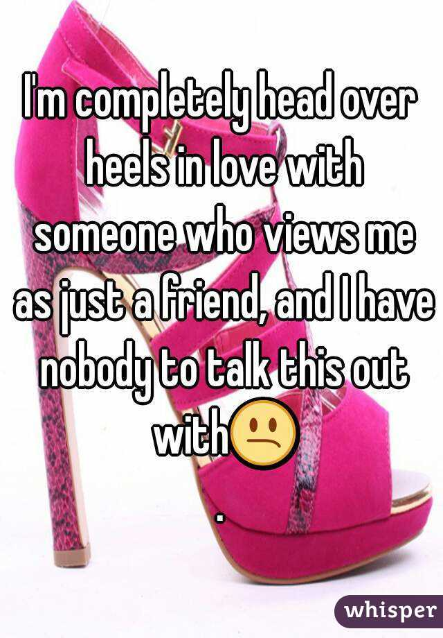 I'm completely head over heels in love with someone who views me as just a friend, and I have nobody to talk this out with😕.