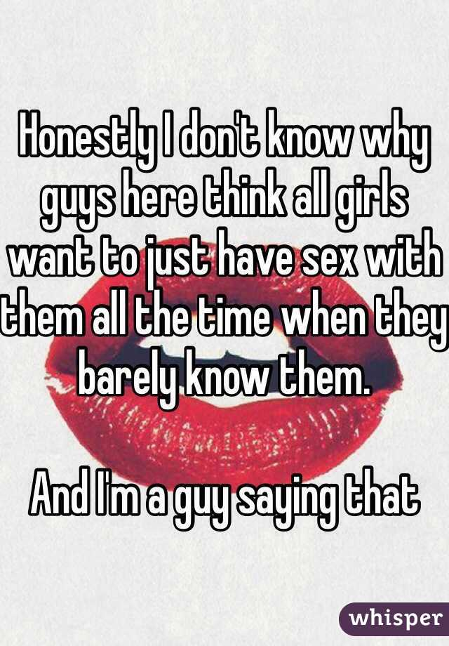 Honestly I don't know why guys here think all girls want to just have sex with them all the time when they barely know them.   And I'm a guy saying that