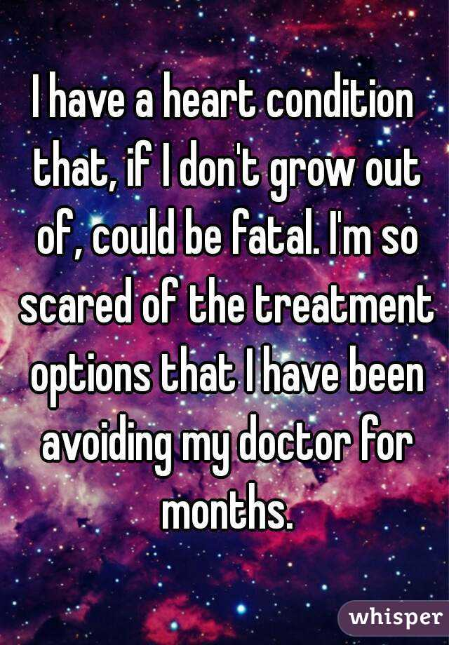 I have a heart condition that, if I don't grow out of, could be fatal. I'm so scared of the treatment options that I have been avoiding my doctor for months.