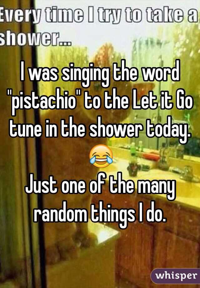 """I was singing the word """"pistachio"""" to the Let it Go tune in the shower today.  😂 Just one of the many random things I do."""