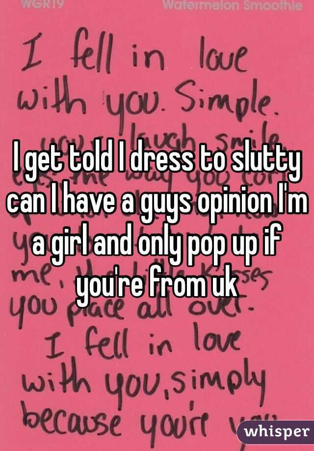I get told I dress to slutty can I have a guys opinion I'm a girl and only pop up if you're from uk