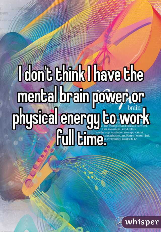 I don't think I have the mental brain power or physical energy to work full time.