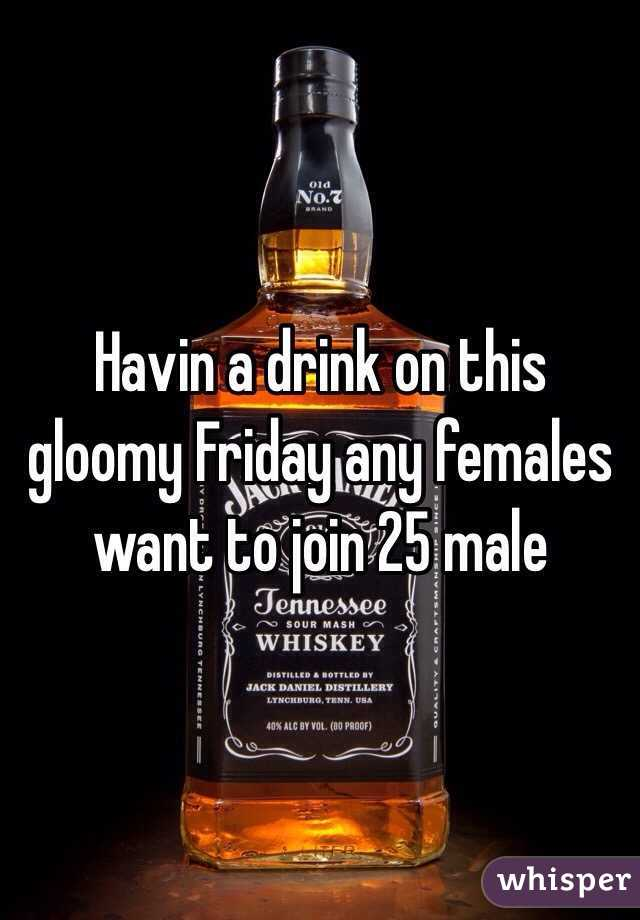 Havin a drink on this gloomy Friday any females want to join 25 male