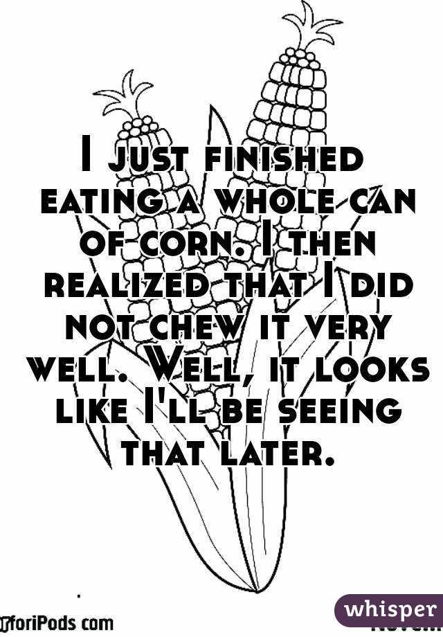 I just finished eating a whole can of corn. I then realized that I did not chew it very well. Well, it looks like I'll be seeing that later.