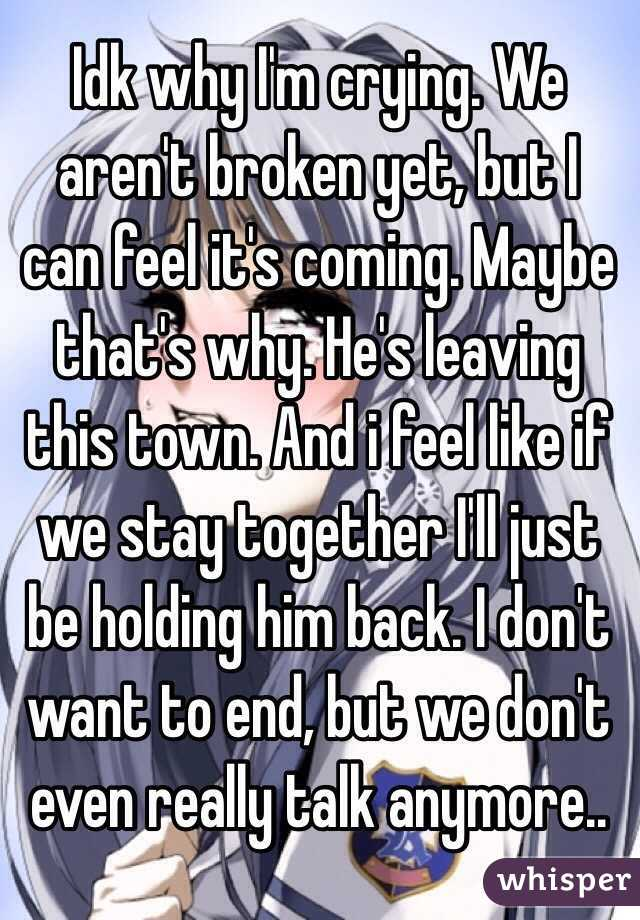 Idk why I'm crying. We aren't broken yet, but I can feel it's coming. Maybe that's why. He's leaving this town. And i feel like if we stay together I'll just be holding him back. I don't want to end, but we don't even really talk anymore..