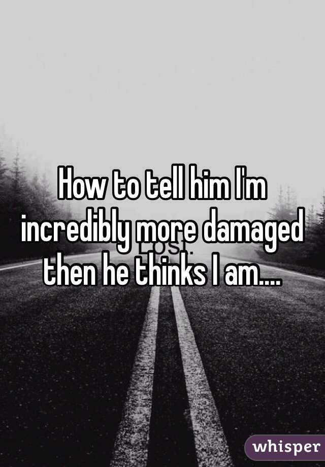 How to tell him I'm incredibly more damaged then he thinks I am....