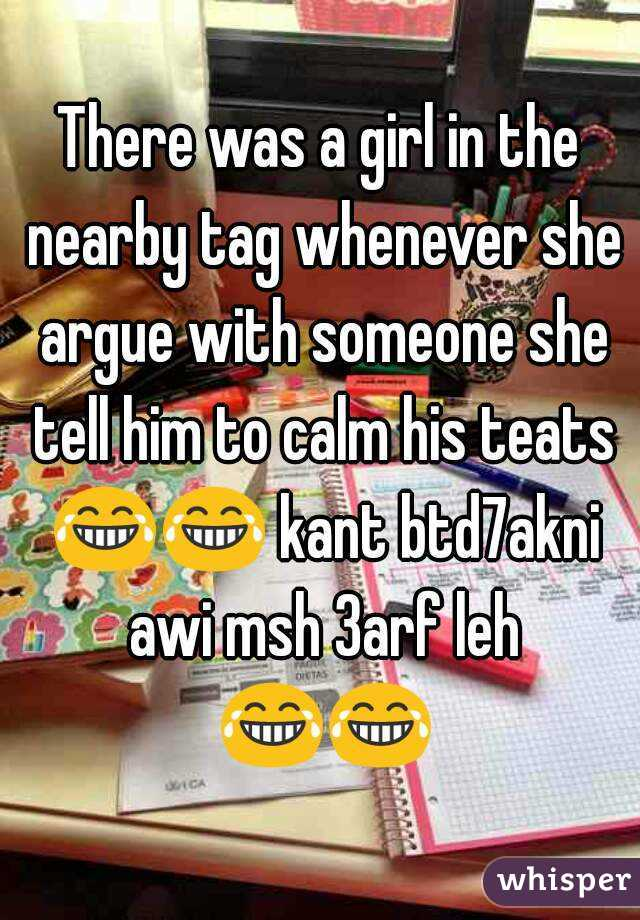 There was a girl in the nearby tag whenever she argue with someone she tell him to calm his teats 😂😂 kant btd7akni awi msh 3arf leh 😂😂