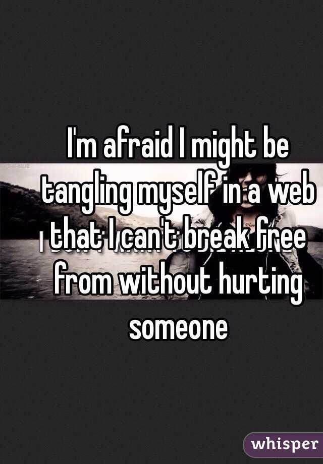 I'm afraid I might be tangling myself in a web that I can't break free from without hurting someone