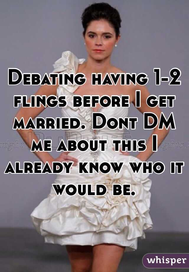 Debating having 1-2 flings before I get married. Dont DM me about this I already know who it would be.