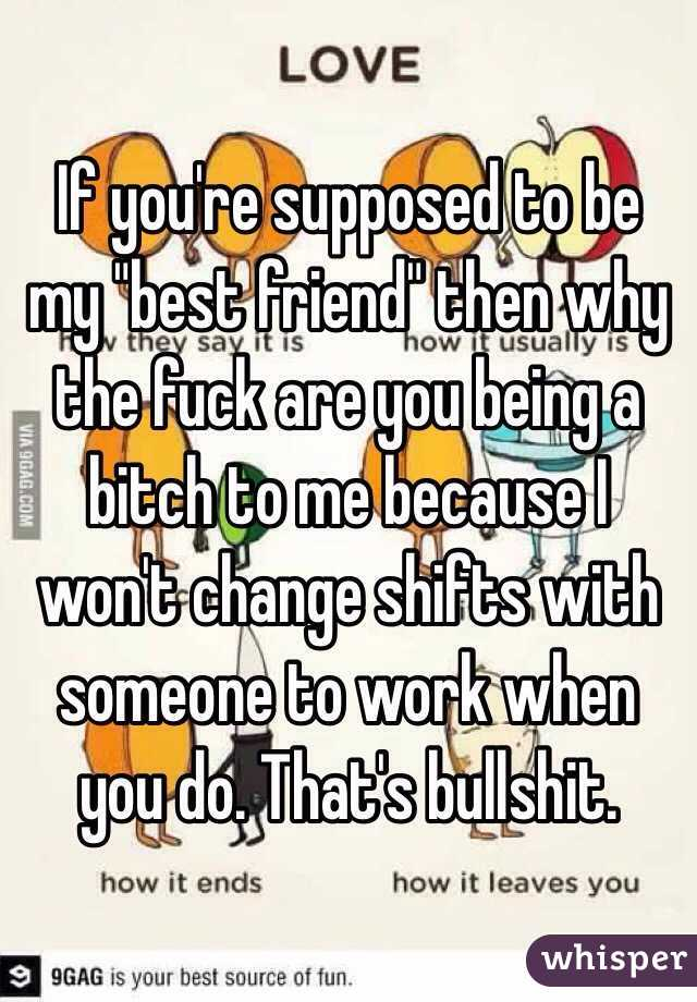 """If you're supposed to be my """"best friend"""" then why the fuck are you being a bitch to me because I won't change shifts with someone to work when you do. That's bullshit."""