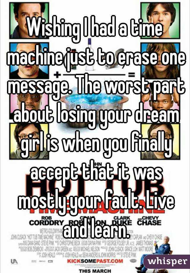 Wishing I had a time machine just to erase one message. The worst part about losing your dream girl is when you finally accept that it was mostly your fault. Live and learn.