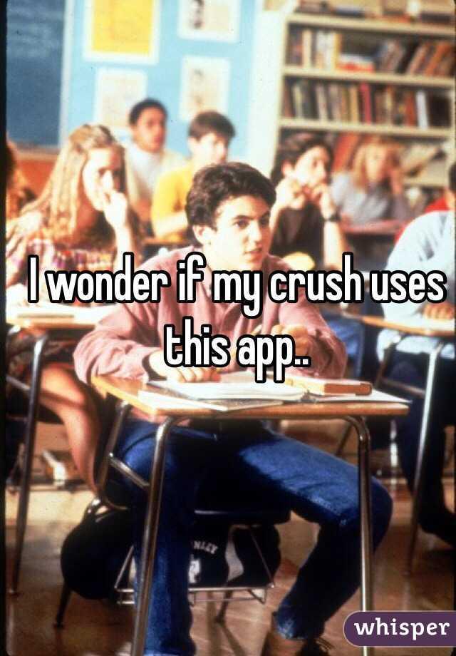 I wonder if my crush uses this app..