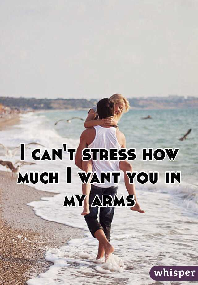 I can't stress how much I want you in my arms
