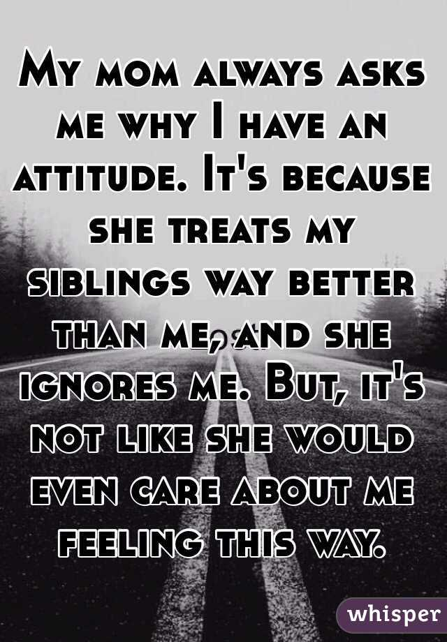 My mom always asks me why I have an attitude. It's because she treats my siblings way better than me, and she ignores me. But, it's not like she would even care about me feeling this way.