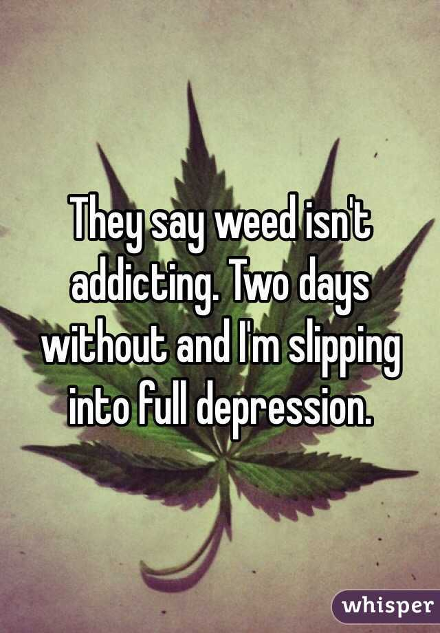 They say weed isn't addicting. Two days without and I'm slipping into full depression.