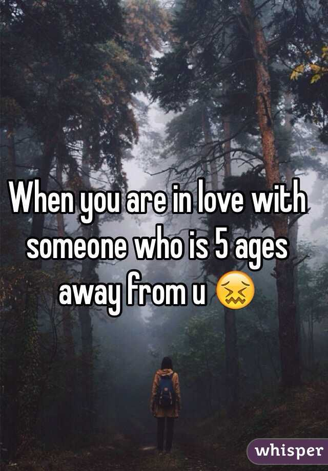 When you are in love with someone who is 5 ages away from u 😖