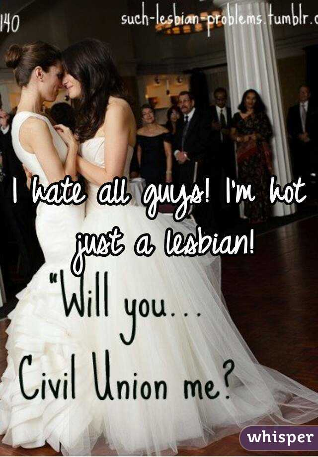 I hate all guys! I'm hot just a lesbian!