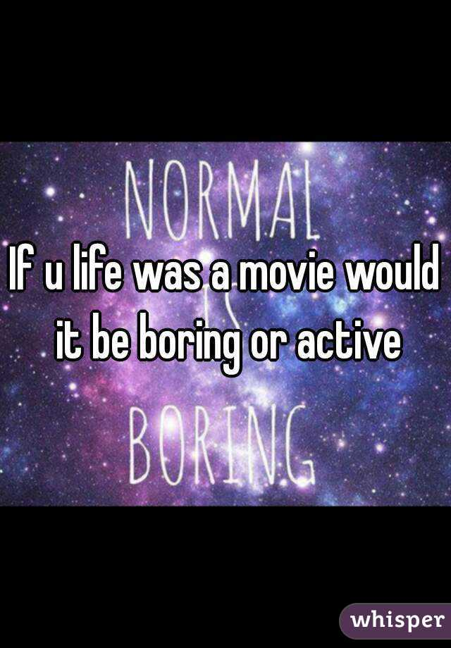 If u life was a movie would it be boring or active