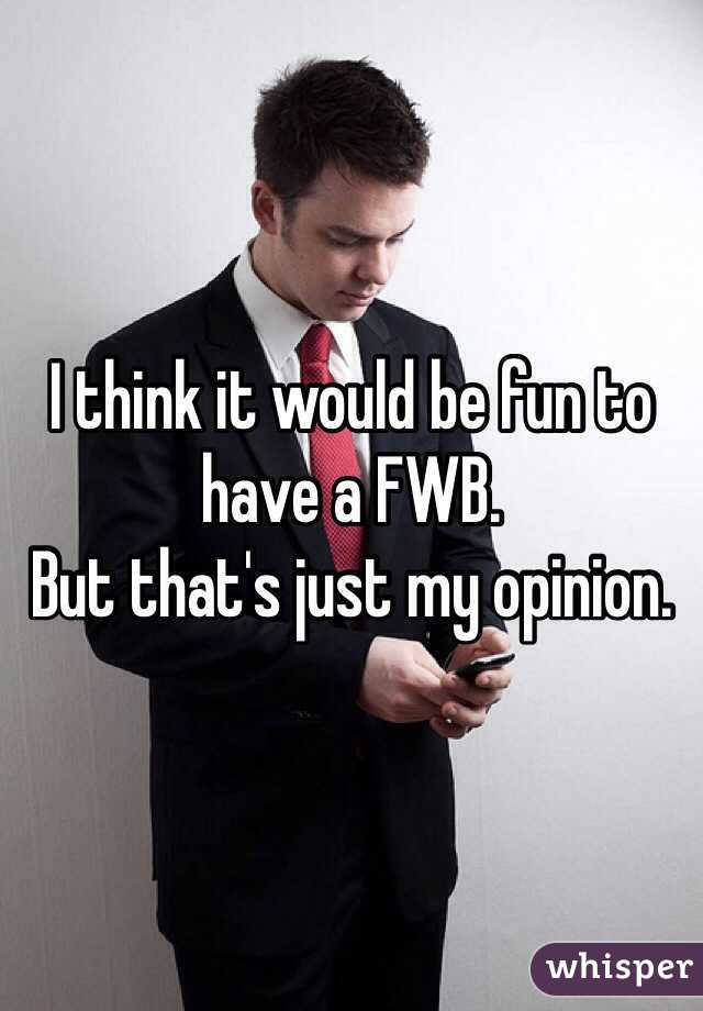 I think it would be fun to have a FWB. But that's just my opinion.