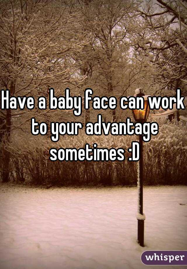 Have a baby face can work to your advantage sometimes :D
