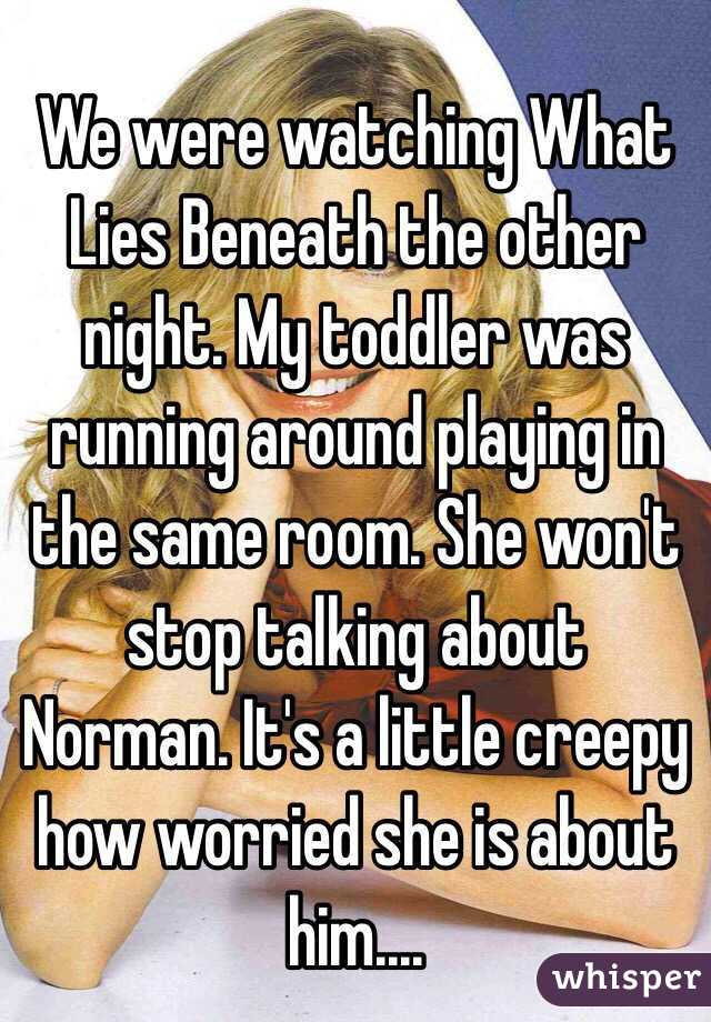 We were watching What Lies Beneath the other night. My toddler was running around playing in the same room. She won't stop talking about Norman. It's a little creepy how worried she is about him....