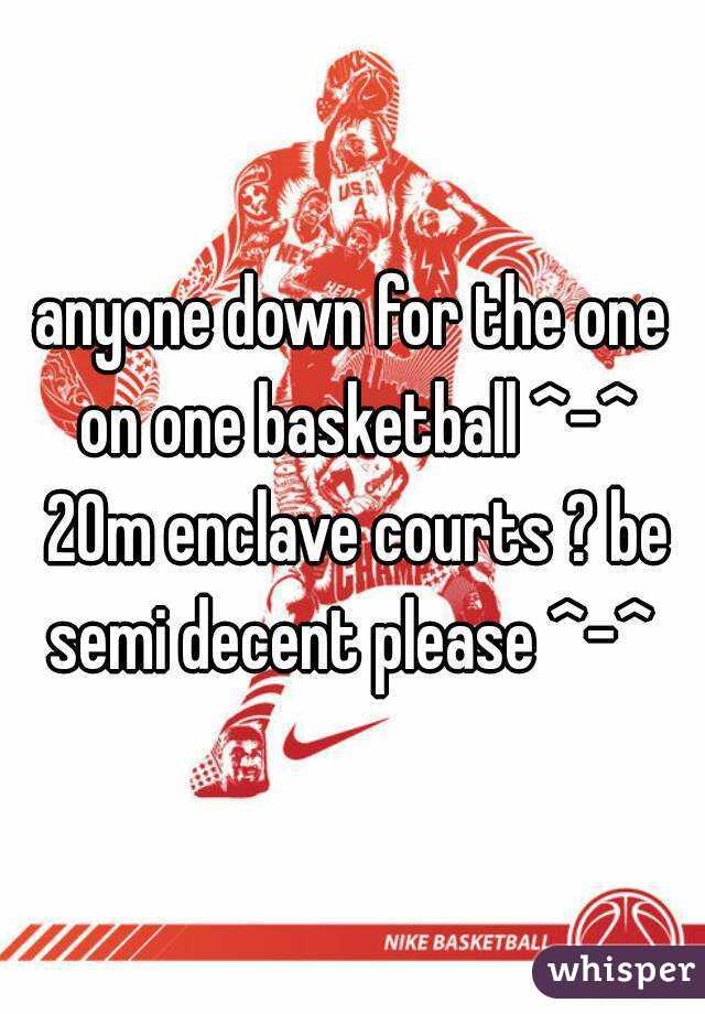 anyone down for the one on one basketball ^-^ 20m enclave courts ? be semi decent please ^-^