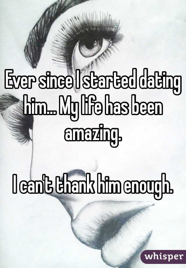 Ever since I started dating him... My life has been amazing.   I can't thank him enough.