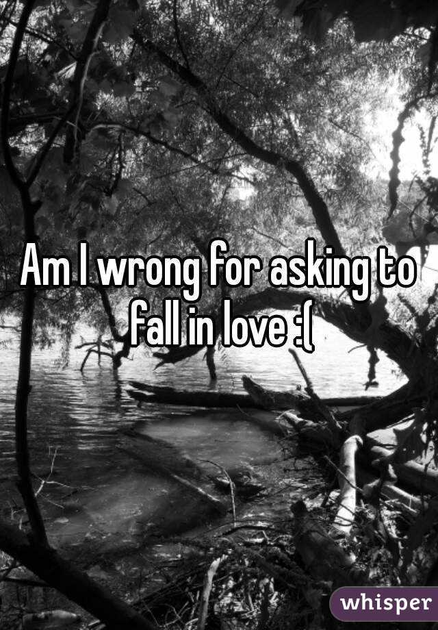 Am I wrong for asking to fall in love :(