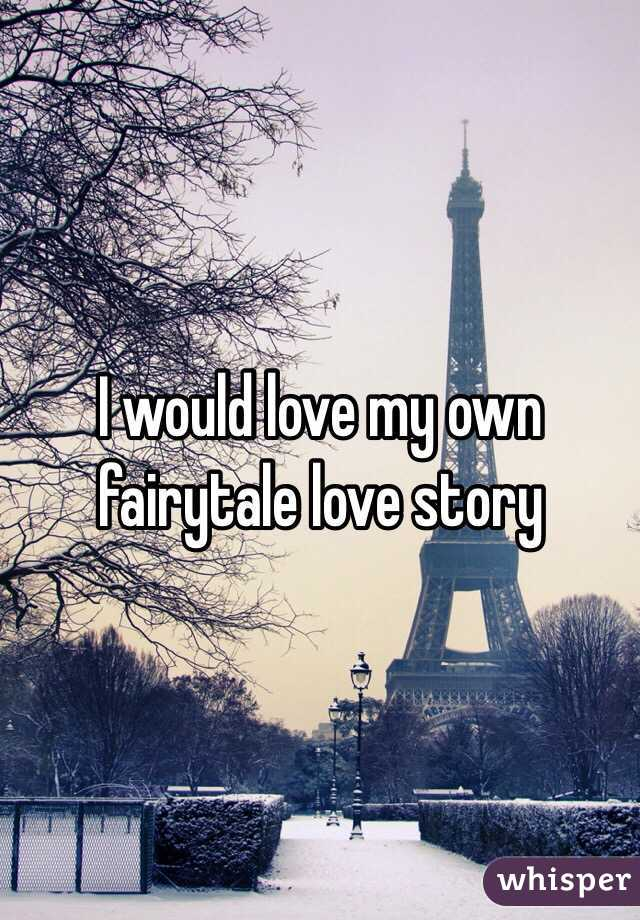 I would love my own fairytale love story