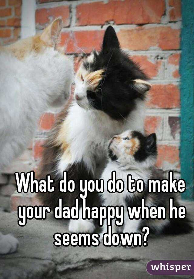 What do you do to make your dad happy when he seems down?