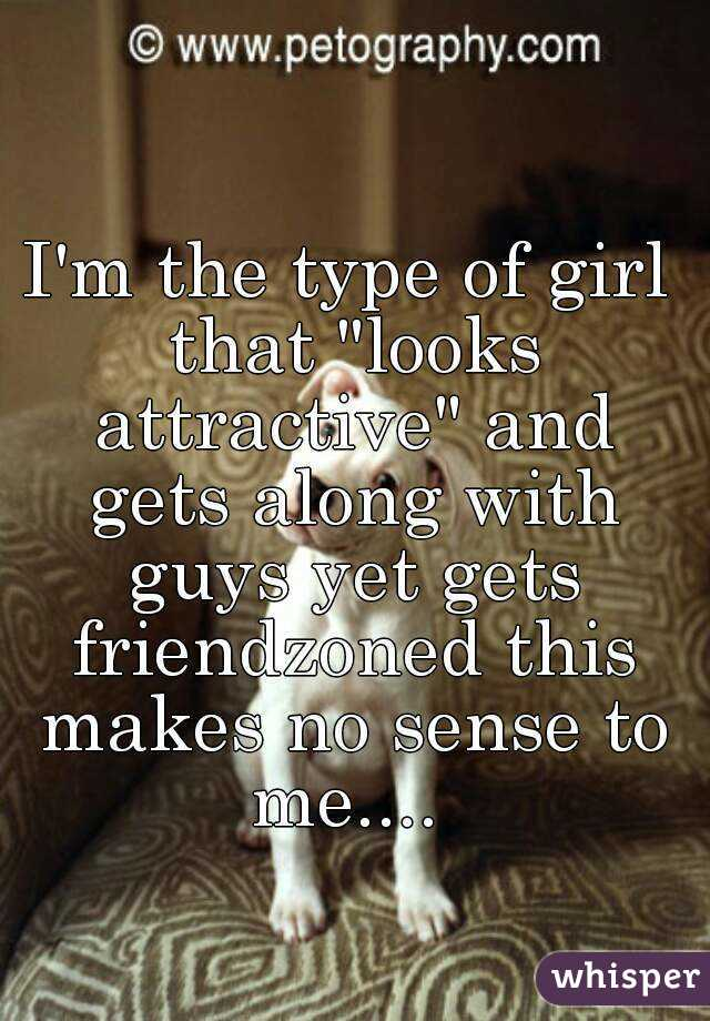 "I'm the type of girl that ""looks attractive"" and gets along with guys yet gets friendzoned this makes no sense to me...."
