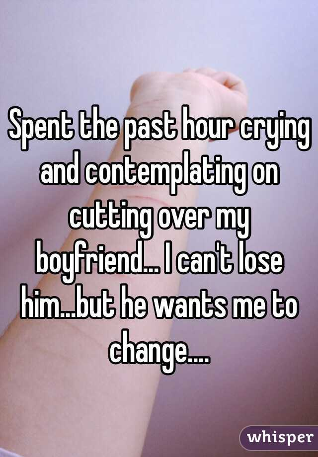Spent the past hour crying and contemplating on cutting over my boyfriend... I can't lose him...but he wants me to change....