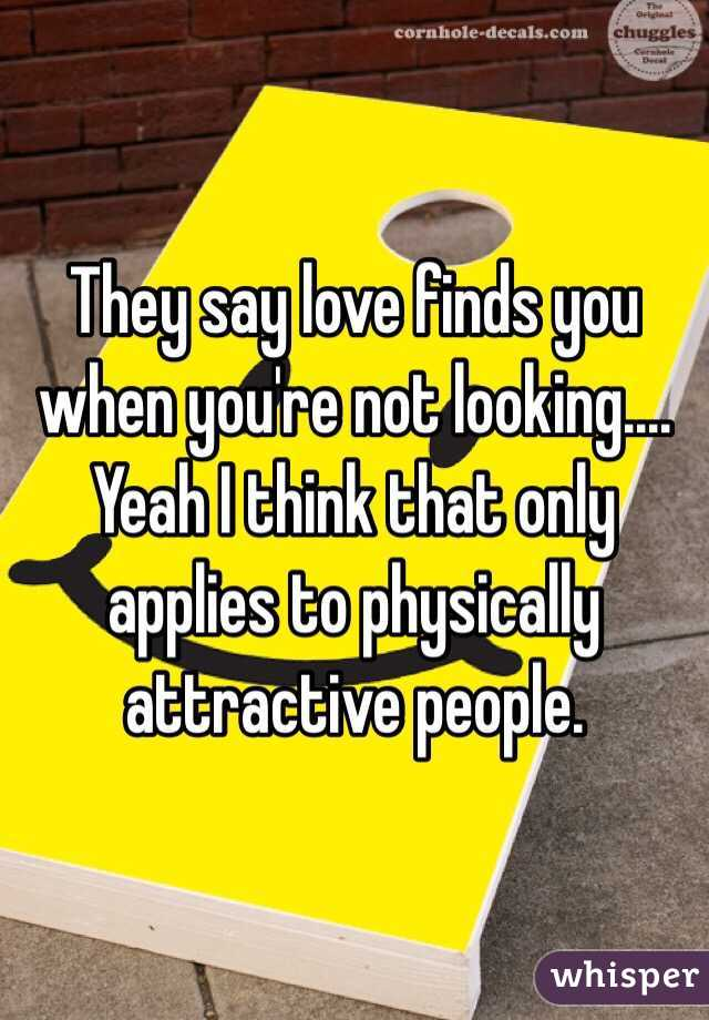 They say love finds you when you're not looking.... Yeah I think that only applies to physically attractive people.
