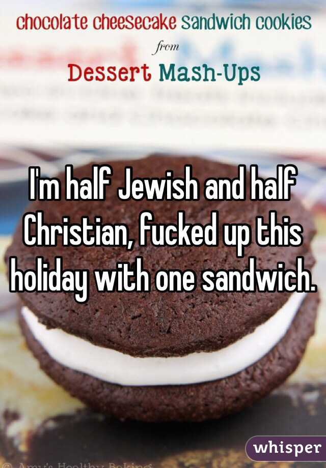 I'm half Jewish and half Christian, fucked up this holiday with one sandwich.